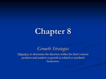 Chapter 8 Growth Strategies Objective: to determine the direction within the firm's current products and markets or growth in related or unrelated businesses.