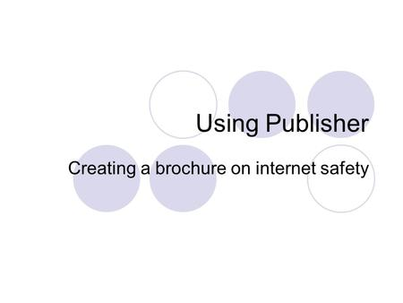 Using Publisher Creating a brochure on internet safety.