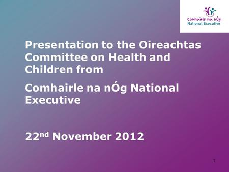 Presentation to the Oireachtas Committee on Health and Children from Comhairle na nÓg National Executive 22 nd November 2012 1.