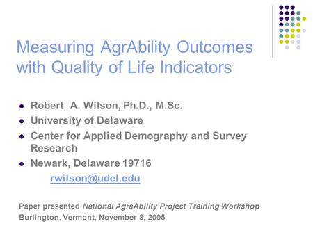 Measuring AgrAbility Outcomes with Quality of Life Indicators Robert A. Wilson, Ph.D., M.Sc. University of Delaware Center for Applied Demography and Survey.