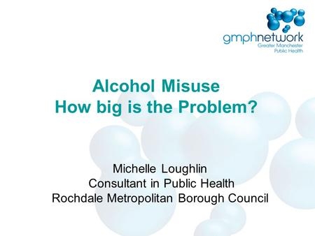 Alcohol Misuse How big is the Problem? Michelle Loughlin Consultant in Public Health Rochdale Metropolitan Borough Council.