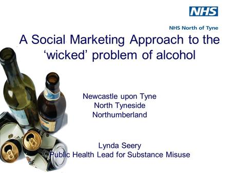 A Social Marketing Approach to the 'wicked' problem of alcohol Newcastle upon Tyne North Tyneside Northumberland Lynda Seery Public Health Lead for Substance.