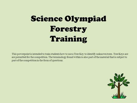 Science Olympiad Forestry Training This powerpoint is intended to train students how to use a Tree Key to identify unknown trees. Tree Keys are are permitted.