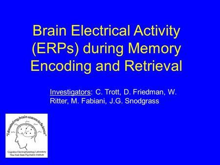 Brain Electrical Activity (ERPs) during Memory Encoding and Retrieval Investigators: C. Trott, D. Friedman, W. Ritter, M. Fabiani, J.G. Snodgrass.