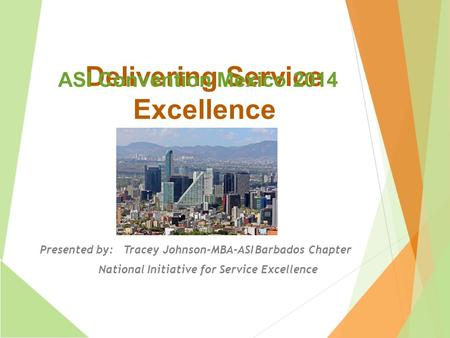 Delivering Service Excellence Presented by: Tracey Johnson-MBA-ASI Barbados Chapter National Initiative for Service Excellence ASI Convention Mexico 2014.
