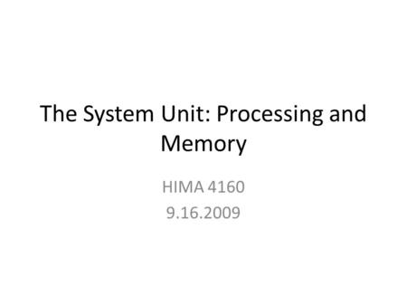 The System Unit: Processing and Memory HIMA 4160 9.16.2009.