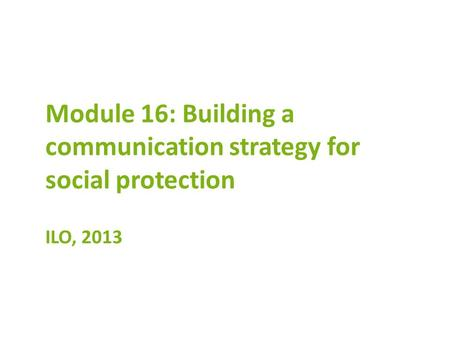 Module 16: Building a communication strategy for social protection ILO, 2013.