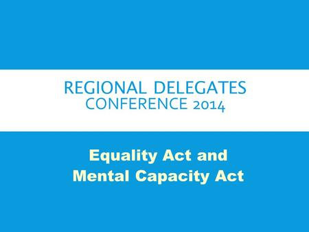 REGIONAL DELEGATES CONFERENCE 2014 Equality Act and Mental Capacity Act.