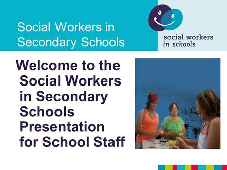 Social Workers in Secondary Schools Welcome to the Social Workers in Secondary Schools Presentation for School Staff.