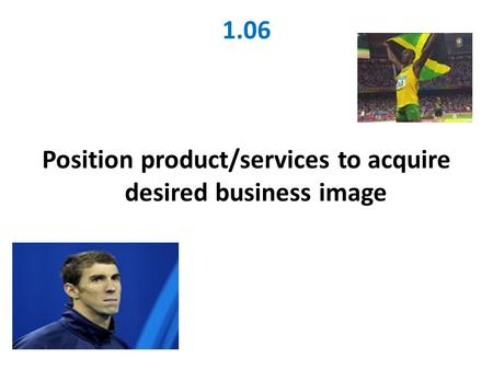 1.06 Position product/services to acquire desired business image.