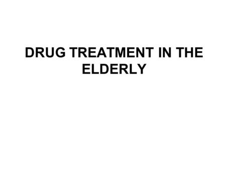 DRUG TREATMENT IN THE ELDERLY. THE BASIC PROBLEM Drug treatment increases (almost exponentially) with age The elderly are presumed to be - because of.