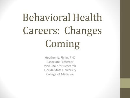 Behavioral Health Careers: Changes Coming Heather A. Flynn, PhD Associate Professor Vice Chair for Research Florida State University College of Medicine.