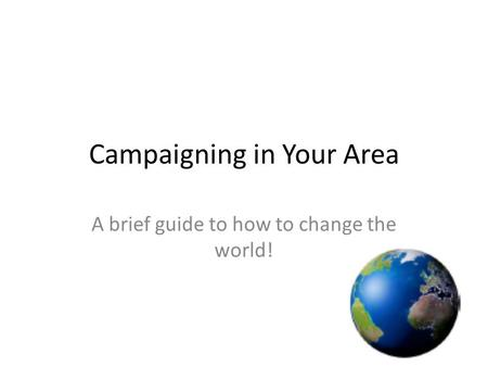 Campaigning in Your Area A brief guide to how to change the world!