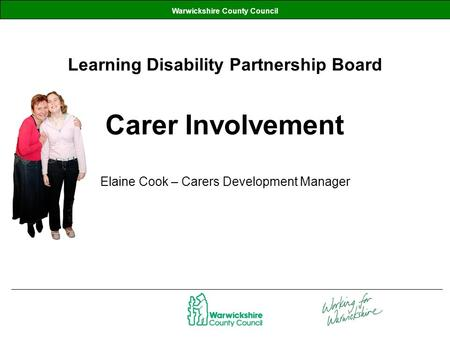 Warwickshire County Council Learning Disability Partnership Board Carer Involvement Elaine Cook – Carers Development Manager.