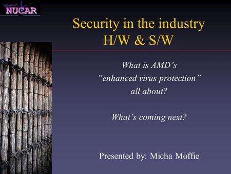 "Security in the industry H/W & S/W What is AMD's ""enhanced virus protection"" all about? What's coming next? Presented by: Micha Moffie."