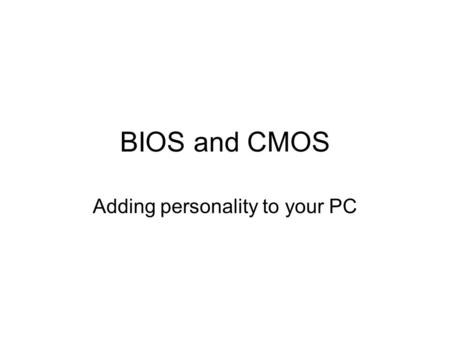 BIOS and CMOS Adding personality to your PC. We Need to Talk! The CPU needs some method to talk to the devices to tell them what to do The devices need.
