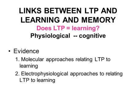 LINKS BETWEEN LTP AND LEARNING AND MEMORY Does LTP = learning? Physiological -- cognitive Evidence 1. Molecular approaches relating LTP to learning 2.