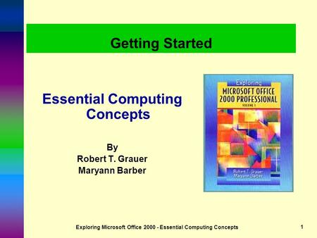 Exploring Microsoft Office 2000 - Essential Computing Concepts1 Getting Started Essential Computing Concepts By Robert T. Grauer Maryann Barber.
