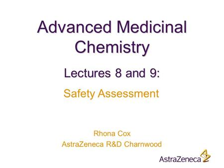 Advanced Medicinal Chemistry Rhona Cox AstraZeneca R&D Charnwood Lectures 8 and 9: Safety Assessment.