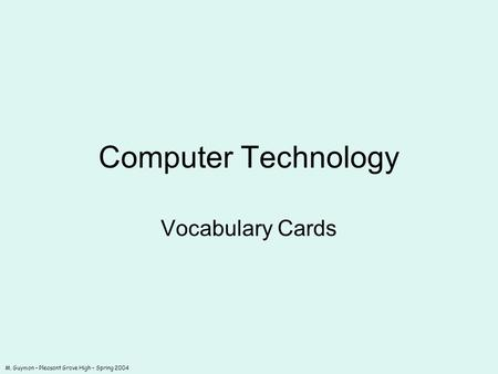 M. Guymon – Pleasant Grove High – Spring 2004 Computer Technology Vocabulary Cards.