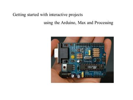 Getting started with interactive projects using the Arduino, Max and Processing.