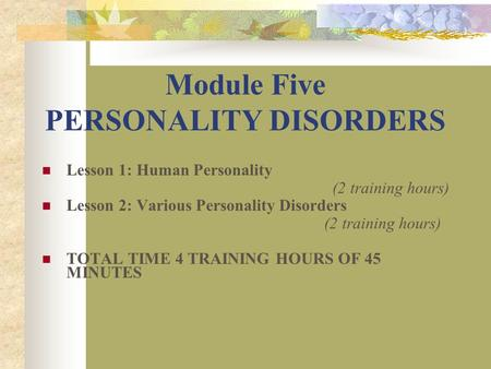 Module Five PERSONALITY DISORDERS Lesson 1: Human Personality (2 training hours) Lesson 2: Various Personality Disorders (2 training hours) TOTAL TIME.