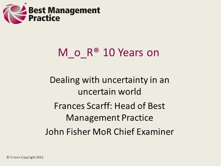 M_o_R® 10 Years on Dealing with uncertainty in an uncertain world Frances Scarff: Head of Best Management Practice John Fisher MoR Chief Examiner © Crown.