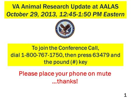 VA Animal Research Update at AALAS October 29, 2013, 12:45-1:50 PM Eastern To join the Conference Call, dial 1-800-767-1750, then press 63479 and the pound.