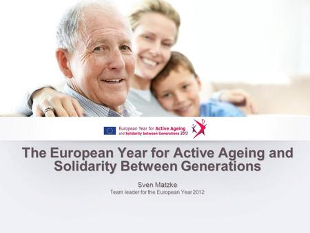 The European Year for Active Ageing and Solidarity Between Generations Sven Matzke Team leader for the European Year 2012.