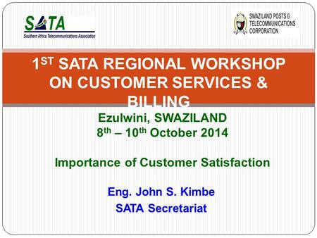 Eng. John S. Kimbe SATA Secretariat 1 ST SATA REGIONAL WORKSHOP ON CUSTOMER SERVICES & BILLING Ezulwini, SWAZILAND 8 th – 10 th October 2014 Importance.