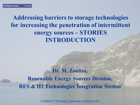 STORIES 3 rd Workshop, Dubrovnik, 2 October 2009 Addressing barriers to storage technologies for increasing the penetration of intermittent energy sources.