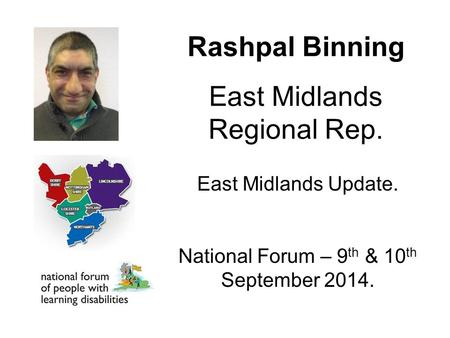 Rashpal Binning East Midlands Regional Rep. East Midlands Update. National Forum – 9 th & 10 th September 2014.