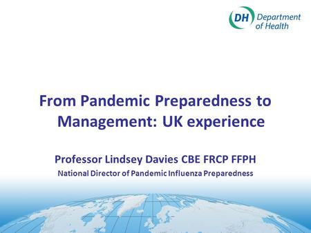 From Pandemic Preparedness to Management: UK experience Professor Lindsey Davies CBE FRCP FFPH National Director of Pandemic Influenza Preparedness.