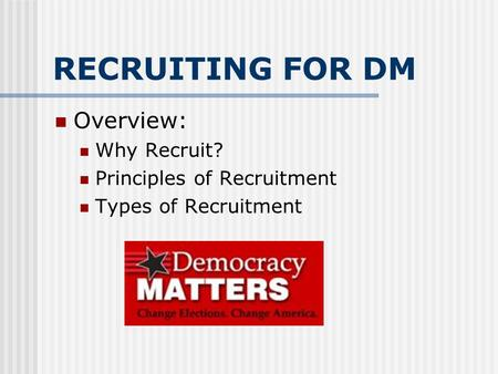 RECRUITING FOR DM Overview: Why Recruit? Principles of Recruitment Types of Recruitment.
