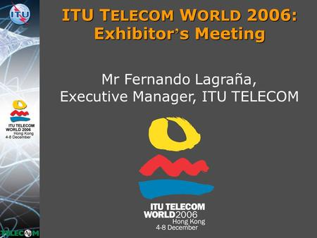 ITU T ELECOM W ORLD 2006: Exhibitor ' s Meeting Mr Fernando Lagraña, Executive Manager, ITU TELECOM.
