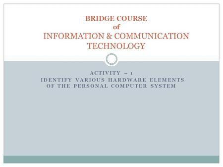 ACTIVITY – 1 IDENTIFY VARIOUS HARDWARE ELEMENTS OF THE PERSONAL COMPUTER SYSTEM BRIDGE COURSE of INFORMATION & COMMUNICATION TECHNOLOGY.