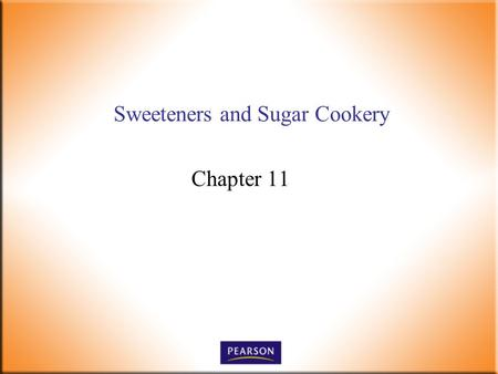Sweeteners and Sugar Cookery Chapter 11. Introductory Foods, 13 th ed. Bennion and Scheule © 2010 Pearson Higher Education, Upper Saddle River, NJ 07458.