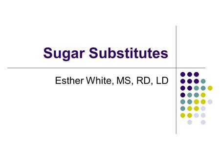Sugar Substitutes Esther White, MS, RD, LD. What is a Sugar Substitute? A food additive that duplicates the effect of sugar in taste Usually has fewer.