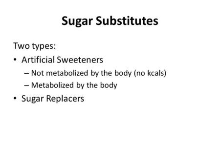Sugar Substitutes Two types: Artificial Sweeteners – Not metabolized by the body (no kcals) – Metabolized by the body Sugar Replacers.