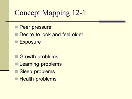 Concept Mapping 12-1 Peer pressure Desire to look and feel older Exposure Growth problems Learning problems Sleep problems Health problems.