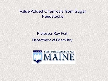 Value Added Chemicals from Sugar Feedstocks Professor Ray Fort Department of Chemistry.