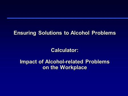 Ensuring Solutions to Alcohol Problems Calculator: Impact of Alcohol-related Problems on the Workplace.