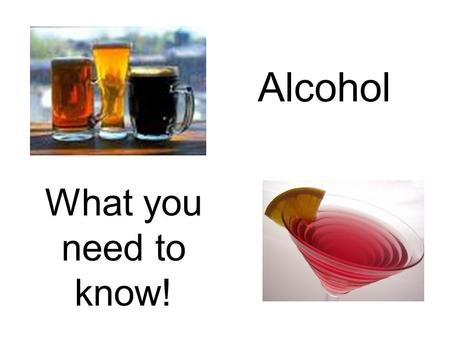 Alcohol What you need to know!.