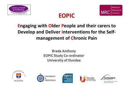 EOPIC Engaging with Older People and their carers to Develop and Deliver Interventions for the Self- management of Chronic Pain Breda Anthony EOPIC Study.