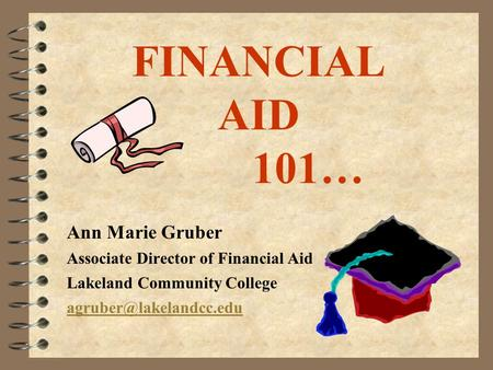 FINANCIAL AID 101… Ann Marie Gruber Associate Director of Financial Aid Lakeland Community College
