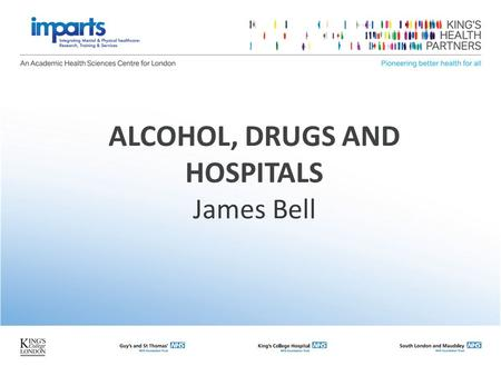 ALCOHOL, DRUGS AND HOSPITALS James Bell. At this completion of this session, you will be able To take a drug and alcohol history To provide brief intervention.