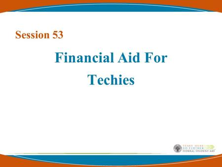 Session 53 Financial Aid For Techies 2 Presented by… Wood Mason U.S. Department of Education Federal Student Aid COD Systems Operations Branch COD Customer.