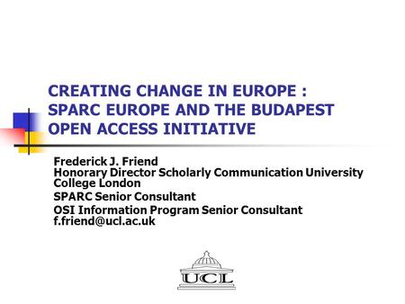 CREATING CHANGE IN EUROPE : SPARC EUROPE AND THE BUDAPEST OPEN ACCESS INITIATIVE Frederick J. Friend Honorary Director Scholarly Communication University.