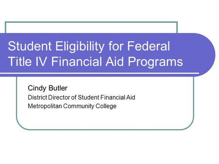 Student Eligibility for Federal Title IV Financial Aid Programs Cindy Butler District Director of Student Financial Aid Metropolitan Community College.