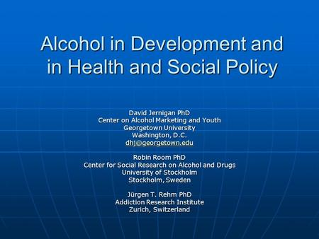 Alcohol in Development and in Health and Social Policy David Jernigan PhD Center on Alcohol Marketing and Youth Georgetown University Washington, D.C.